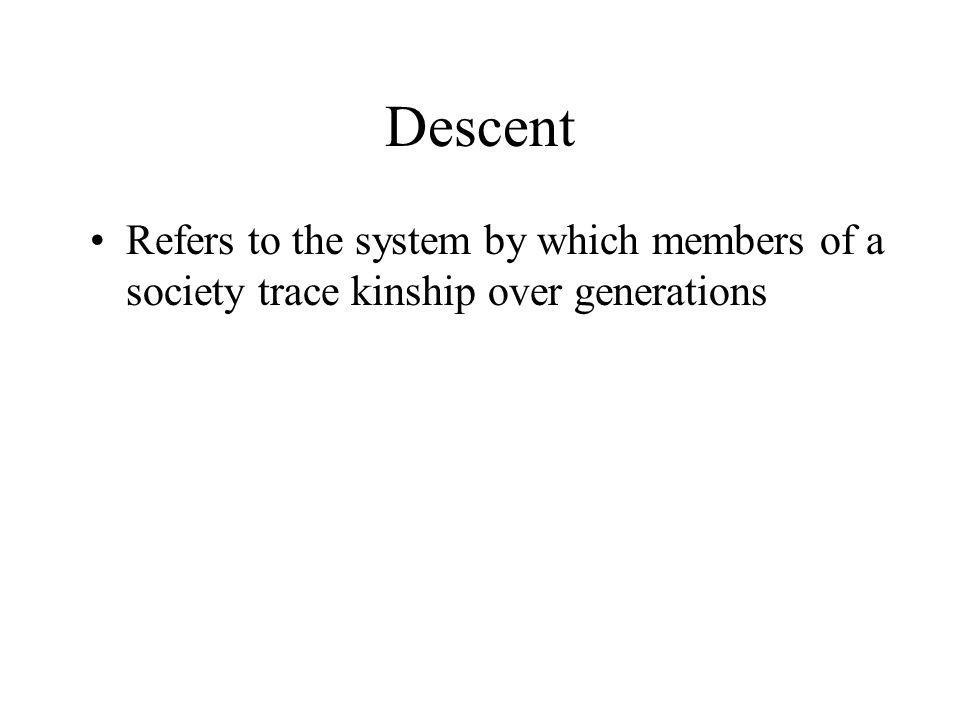 Descent Refers to the system by which members of a society trace kinship over generations