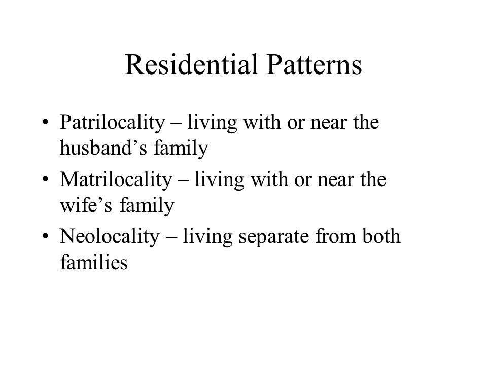 Residential Patterns Patrilocality – living with or near the husband's family. Matrilocality – living with or near the wife's family.