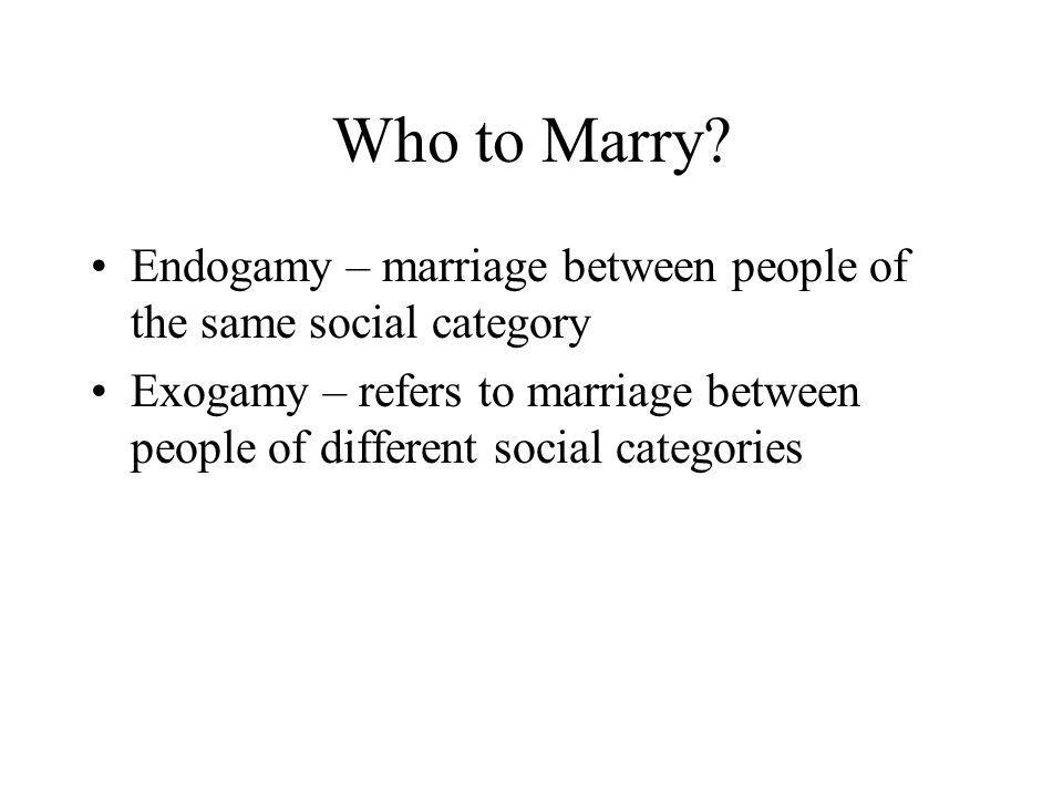 Who to Marry Endogamy – marriage between people of the same social category.