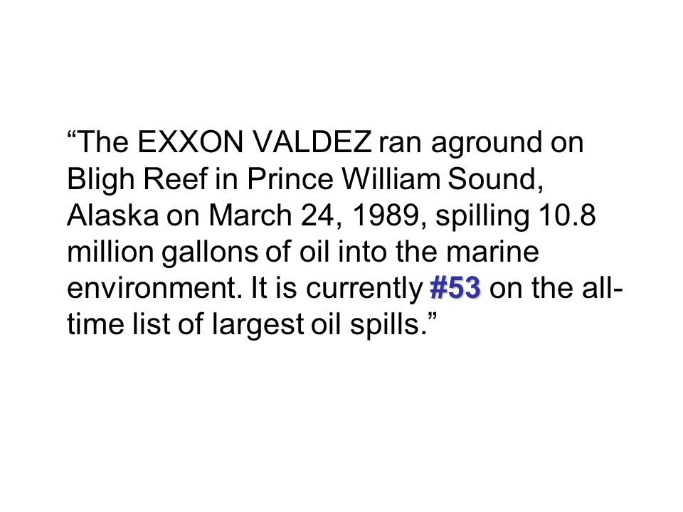 The EXXON VALDEZ ran aground on Bligh Reef in Prince William Sound, Alaska on March 24, 1989, spilling 10.8 million gallons of oil into the marine environment.