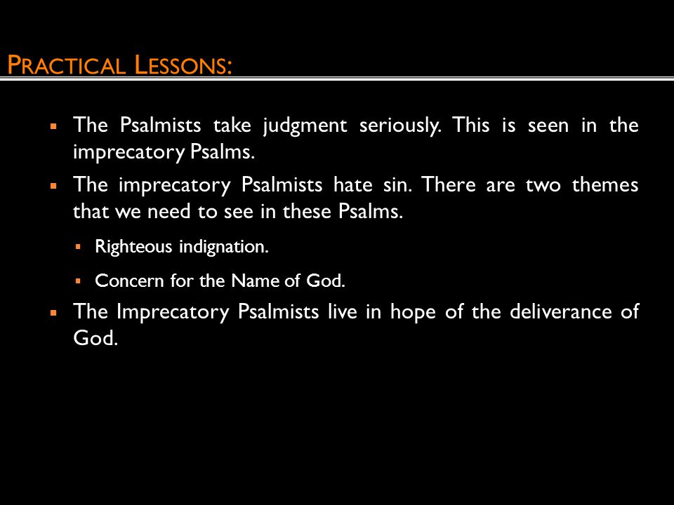 Practical Lessons: The Psalmists take judgment seriously. This is seen in the imprecatory Psalms.