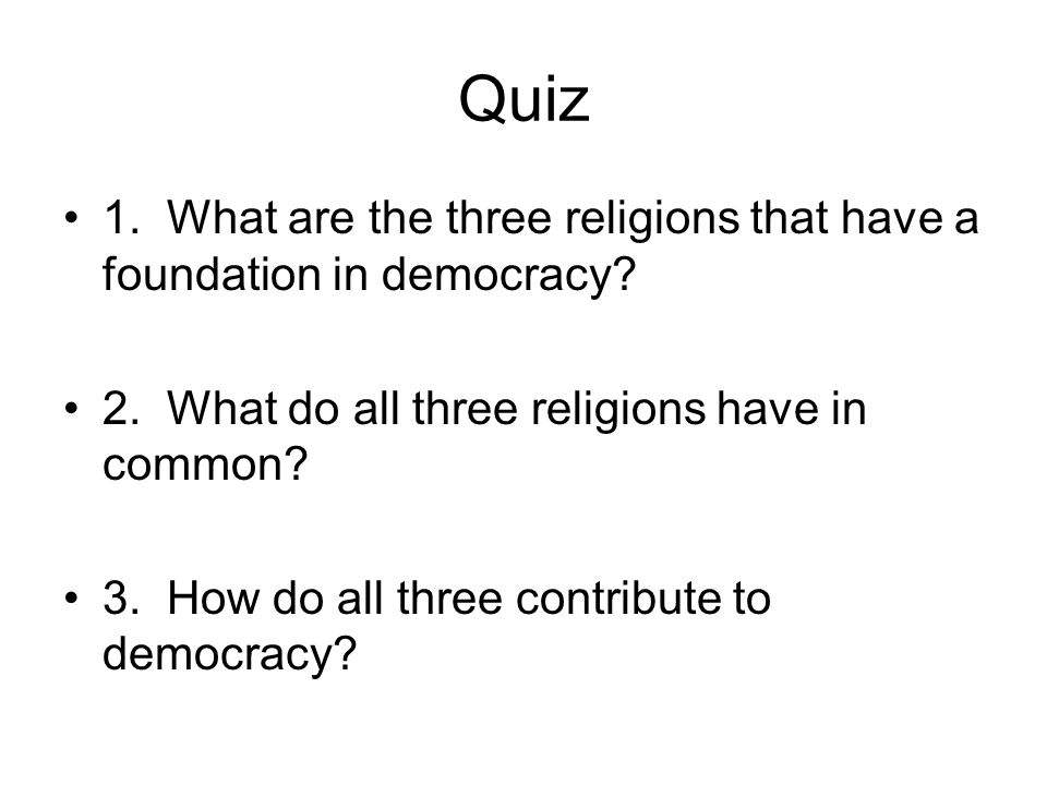 Quiz 1. What are the three religions that have a foundation in democracy 2. What do all three religions have in common