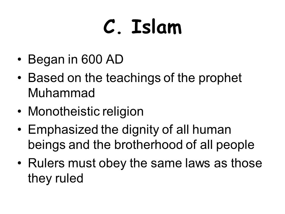 C. Islam Began in 600 AD. Based on the teachings of the prophet Muhammad. Monotheistic religion.