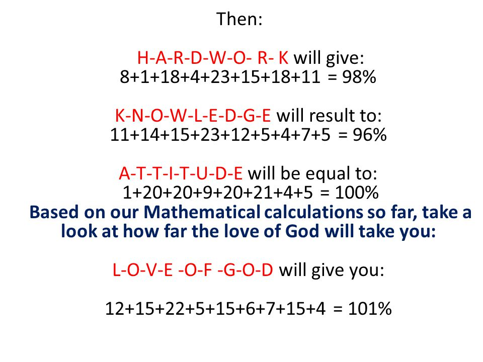 Then: H-A-R-D-W-O- R- K will give: 8+1+18+4+23+15+18+11 = 98% K-N-O-W-L-E-D-G-E will result to: 11+14+15+23+12+5+4+7+5 = 96% A-T-T-I-T-U-D-E will be equal to: 1+20+20+9+20+21+4+5 = 100% Based on our Mathematical calculations so far, take a look at how far the love of God will take you: L-O-V-E -O-F -G-O-D will give you: 12+15+22+5+15+6+7+15+4 = 101%