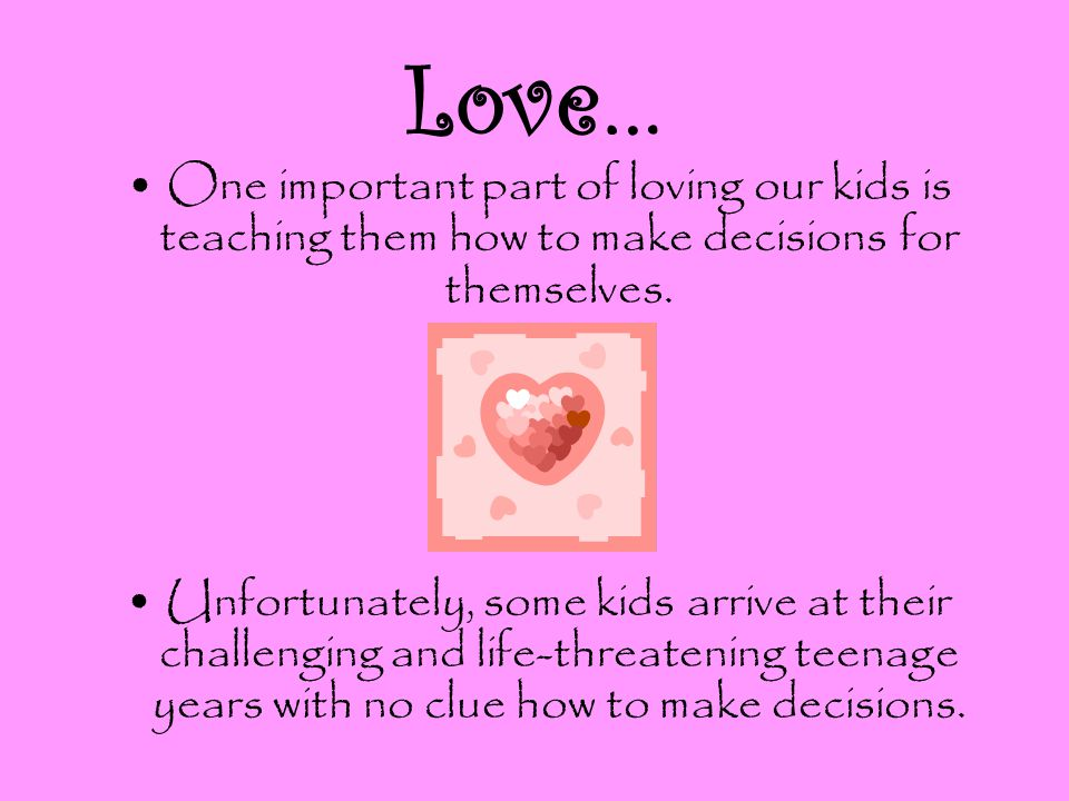 Love… One important part of loving our kids is teaching them how to make decisions for themselves.