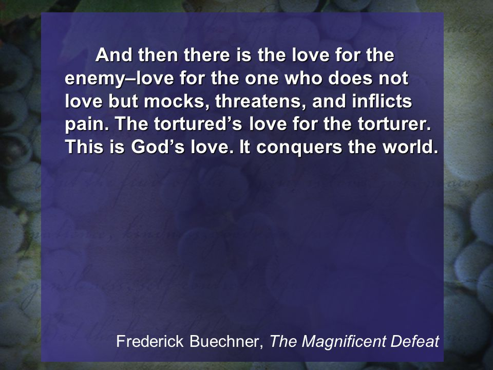 And then there is the love for the enemy–love for the one who does not love but mocks, threatens, and inflicts pain.