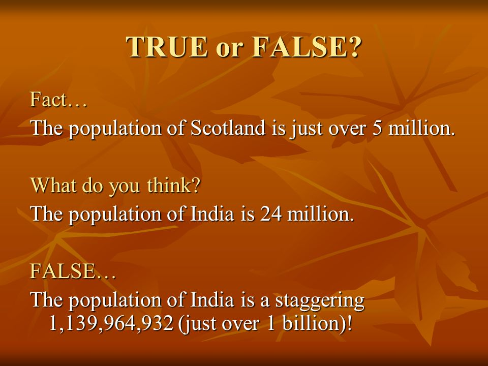 TRUE or FALSE Fact… The population of Scotland is just over 5 million. What do you think The population of India is 24 million.