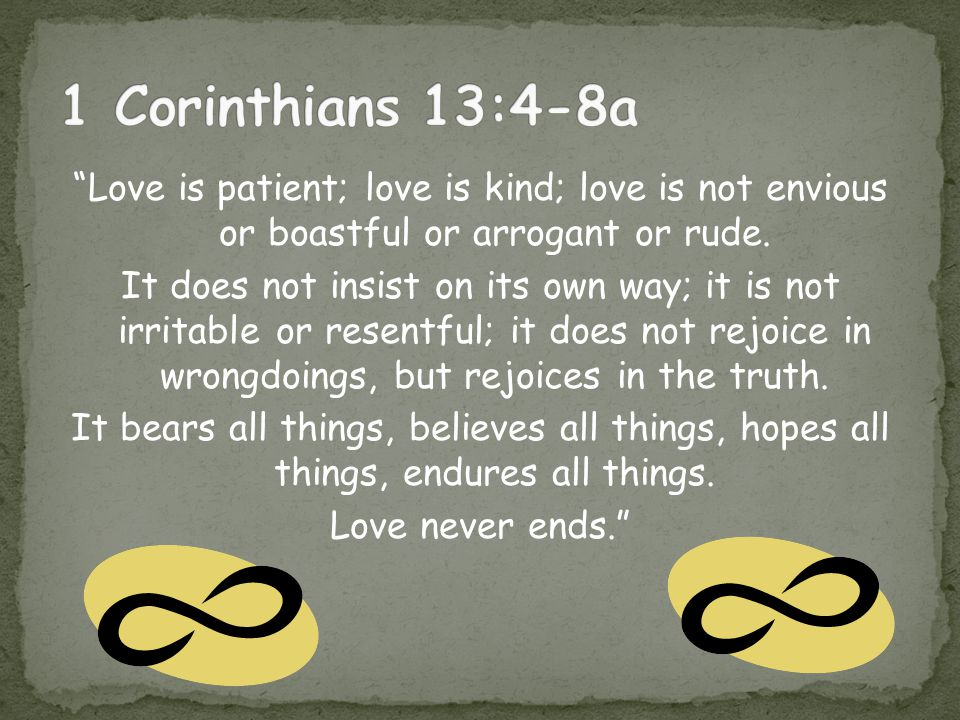 1 Corinthians 13:4-8a Love is patient; love is kind; love is not envious or boastful or arrogant or rude.