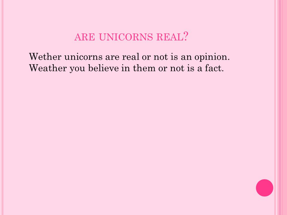 are unicorns real. Wether unicorns are real or not is an opinion.