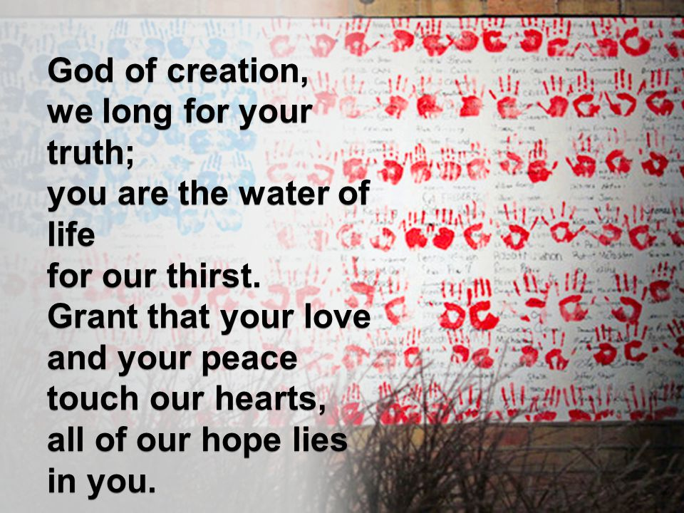 God of creation, we long for your truth; you are the water of life. for our thirst. Grant that your love.