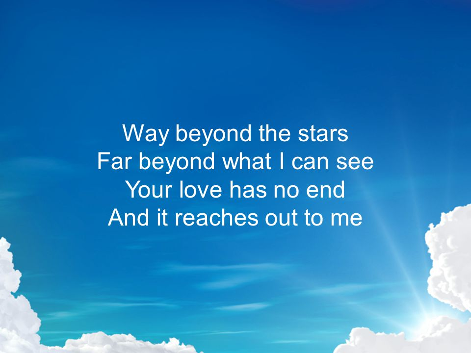 Way beyond the stars Far beyond what I can see Your love has no end And it reaches out to me