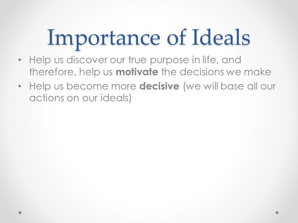 Importance of Ideals Help us discover our true purpose in life, and therefore, help us motivate the decisions we make.