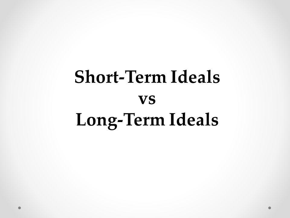Short-Term Ideals vs Long-Term Ideals