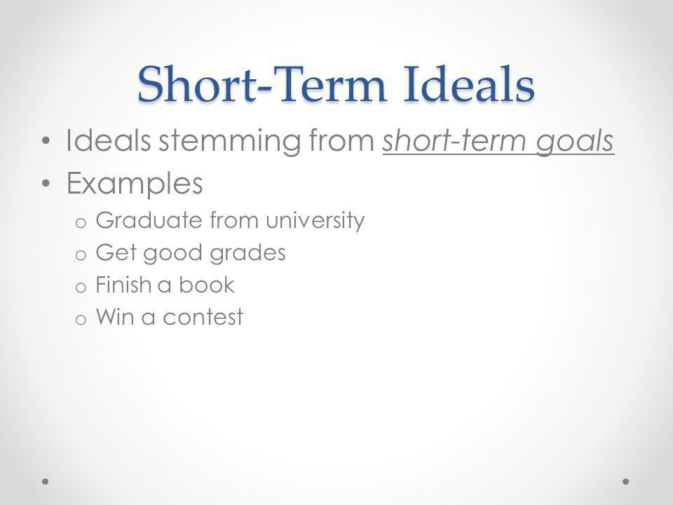 Short-Term Ideals Ideals stemming from short-term goals Examples