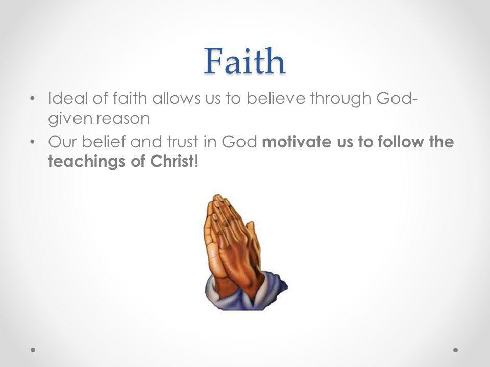 Faith Ideal of faith allows us to believe through God-given reason