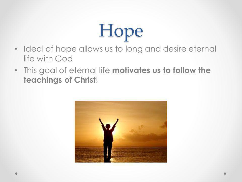 Hope Ideal of hope allows us to long and desire eternal life with God