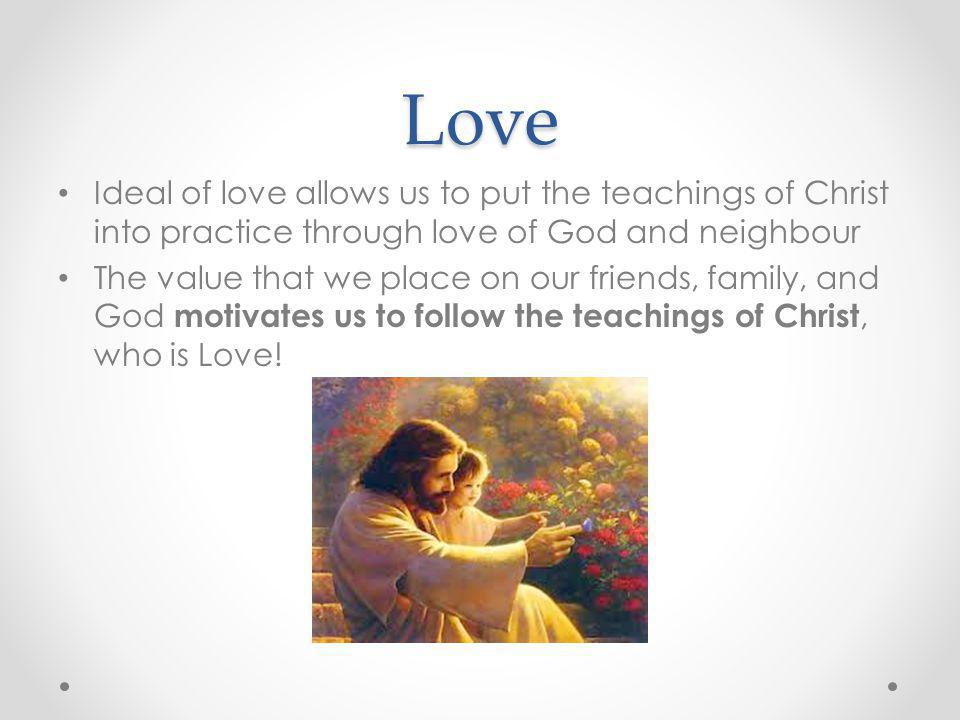 Love Ideal of love allows us to put the teachings of Christ into practice through love of God and neighbour.