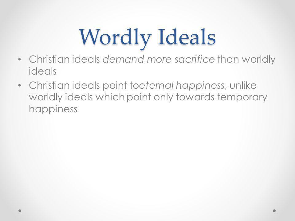 Wordly Ideals Christian ideals demand more sacrifice than worldly ideals.
