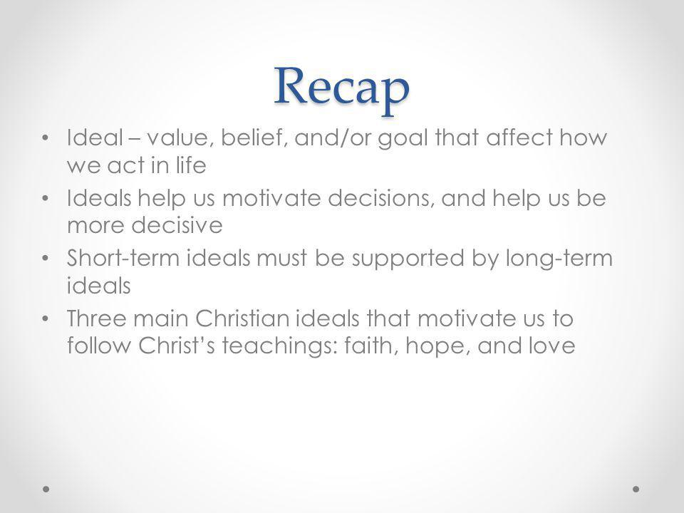 Recap Ideal – value, belief, and/or goal that affect how we act in life. Ideals help us motivate decisions, and help us be more decisive.