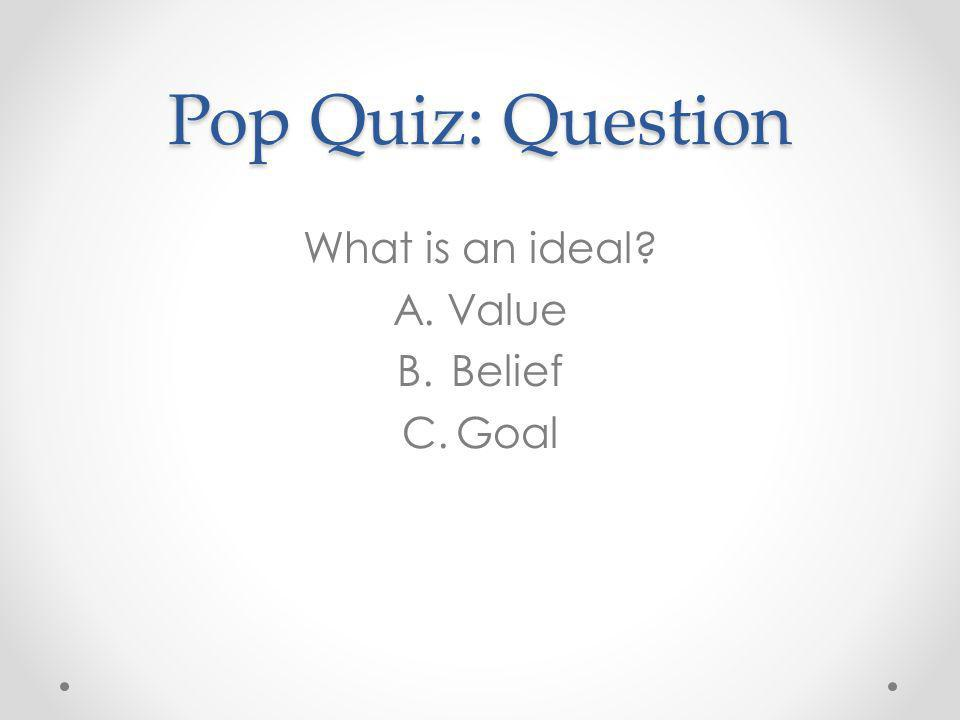 Pop Quiz: Question What is an ideal Value Belief Goal