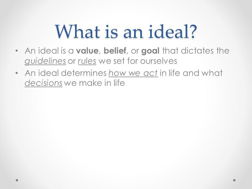 What is an ideal An ideal is a value, belief, or goal that dictates the guidelines or rules we set for ourselves.