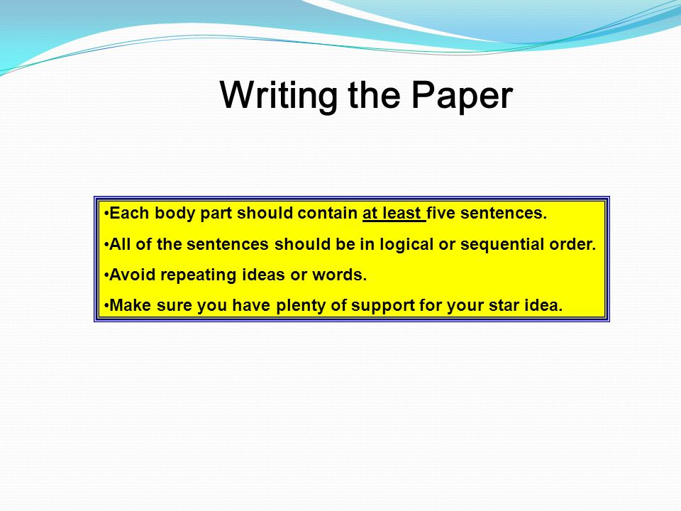 Writing the Paper Each body part should contain at least five sentences. All of the sentences should be in logical or sequential order.