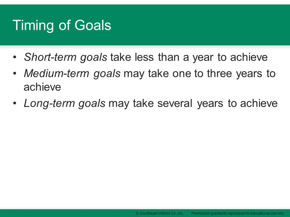 Timing of Goals Short-term goals take less than a year to achieve