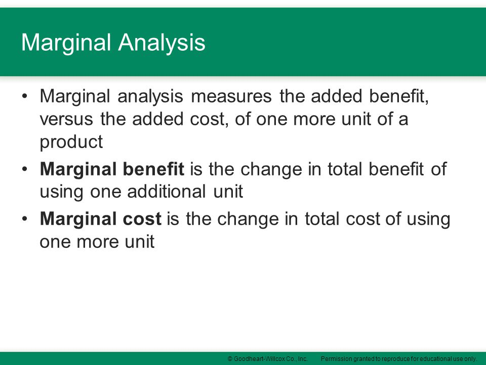 Marginal Analysis Marginal analysis measures the added benefit, versus the added cost, of one more unit of a product.