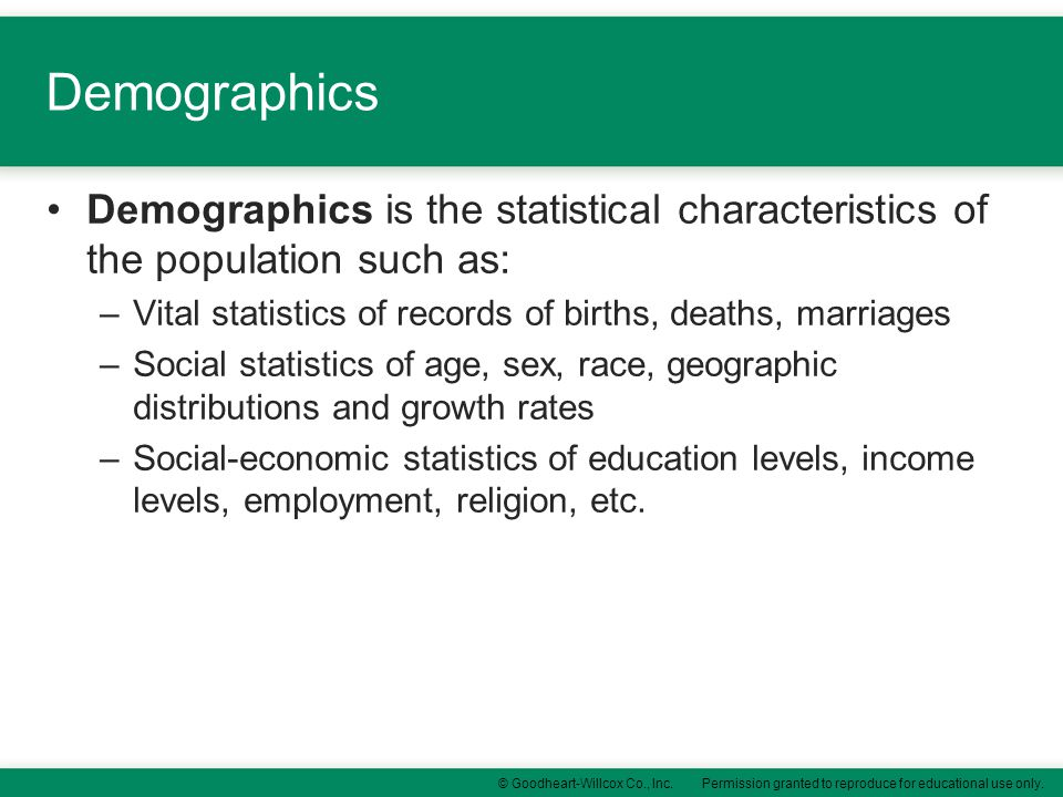 Demographics Demographics is the statistical characteristics of the population such as: Vital statistics of records of births, deaths, marriages.