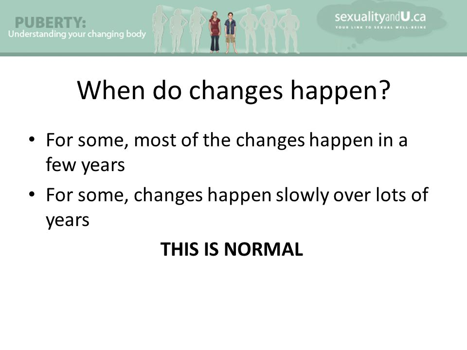 When do changes happen For some, most of the changes happen in a few years. For some, changes happen slowly over lots of years.