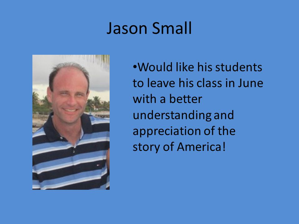 Jason Small Would like his students to leave his class in June with a better understanding and appreciation of the story of America!