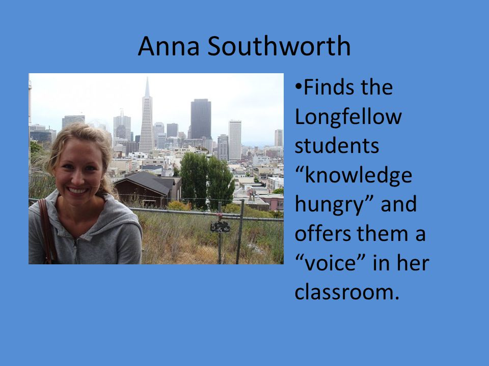 Anna Southworth Finds the Longfellow students knowledge hungry and offers them a voice in her classroom.