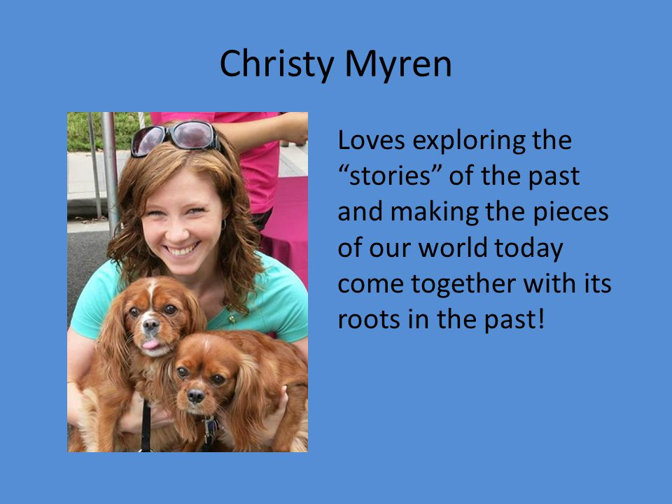 Christy Myren Loves exploring the stories of the past and making the pieces of our world today come together with its roots in the past!