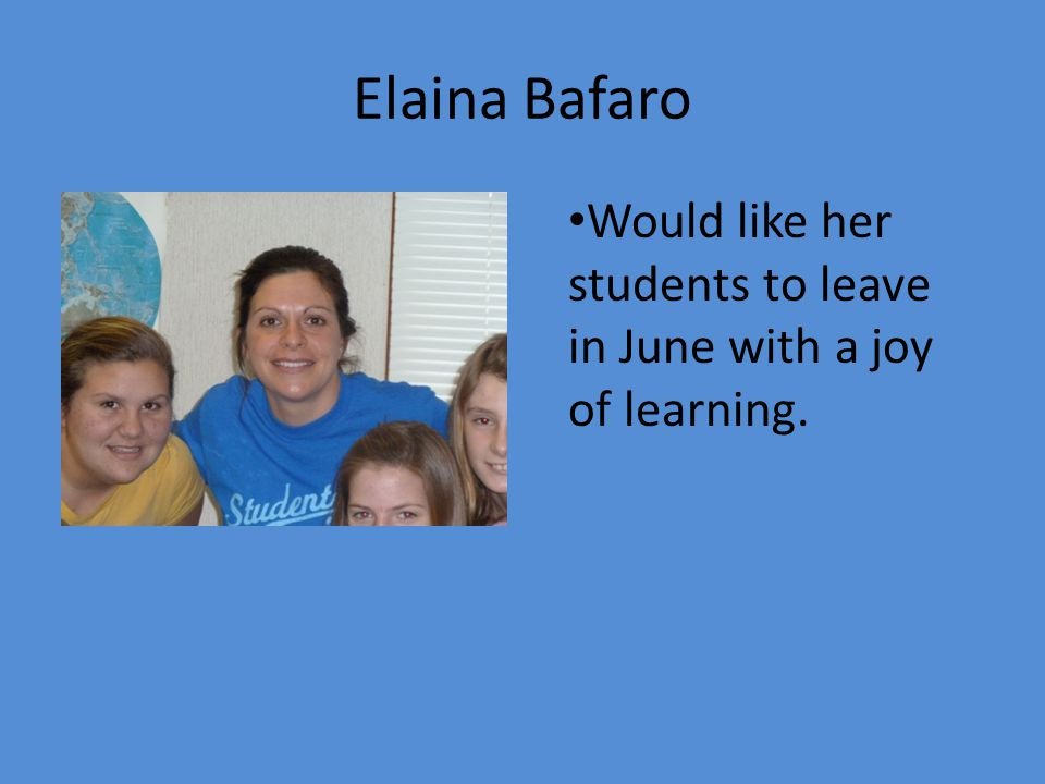 Elaina Bafaro Would like her students to leave in June with a joy of learning.