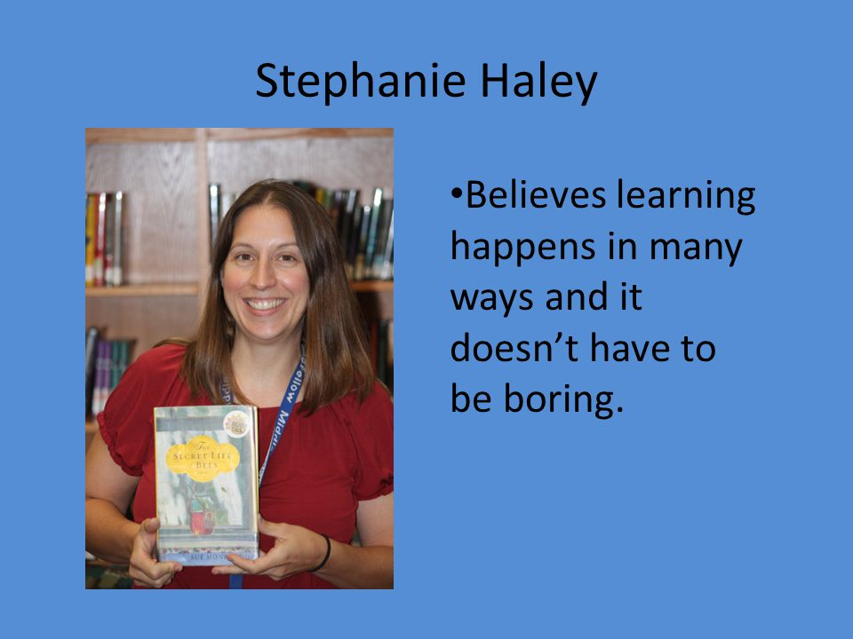 Stephanie Haley Believes learning happens in many ways and it doesn't have to be boring.