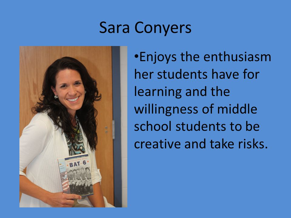 Sara Conyers Enjoys the enthusiasm her students have for learning and the willingness of middle school students to be creative and take risks.