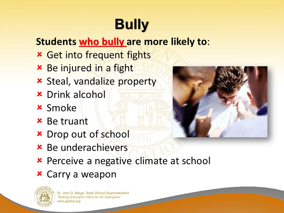 Bully Students who bully are more likely to: Get into frequent fights