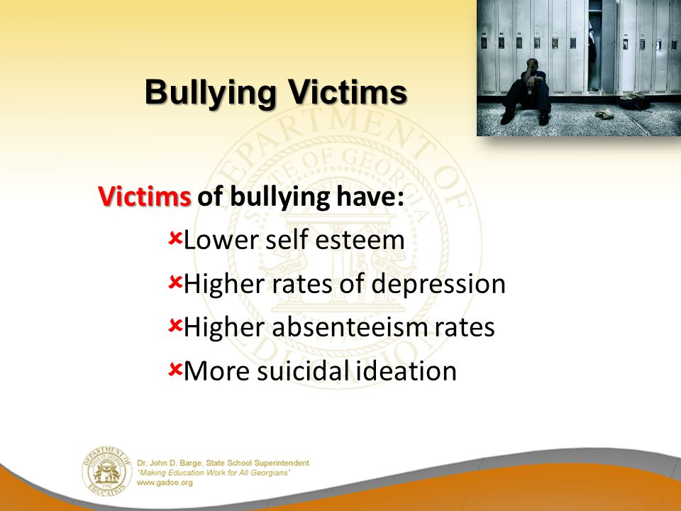 Bullying Victims Victims of bullying have: Lower self esteem