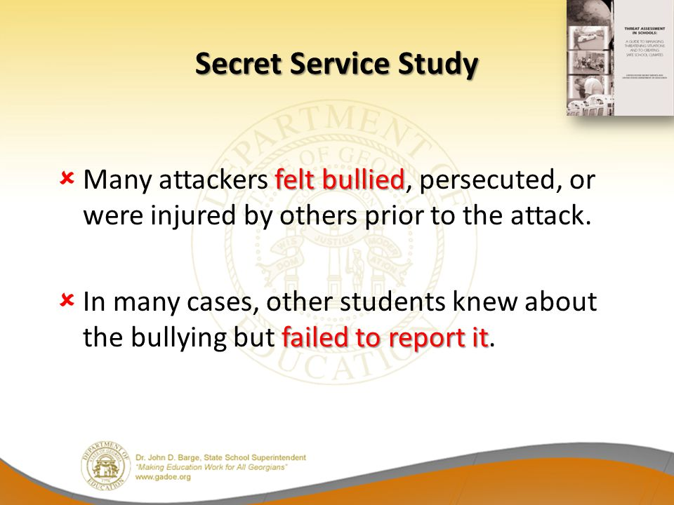 Secret Service Study Many attackers felt bullied, persecuted, or were injured by others prior to the attack.