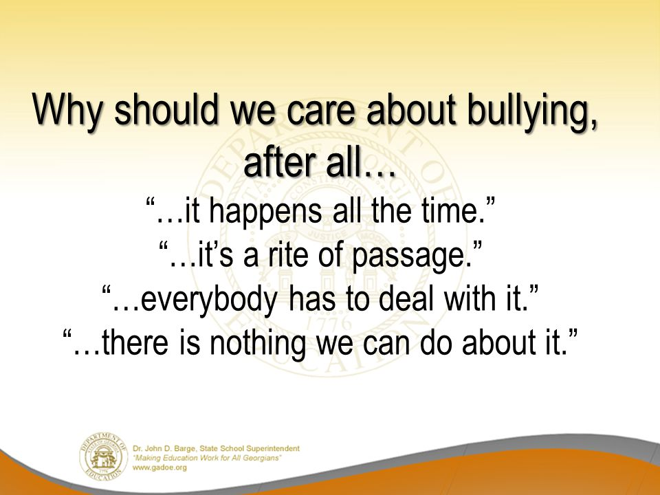 Why should we care about bullying, after all… …it happens all the time. …it's a rite of passage. …everybody has to deal with it. …there is nothing we can do about it.