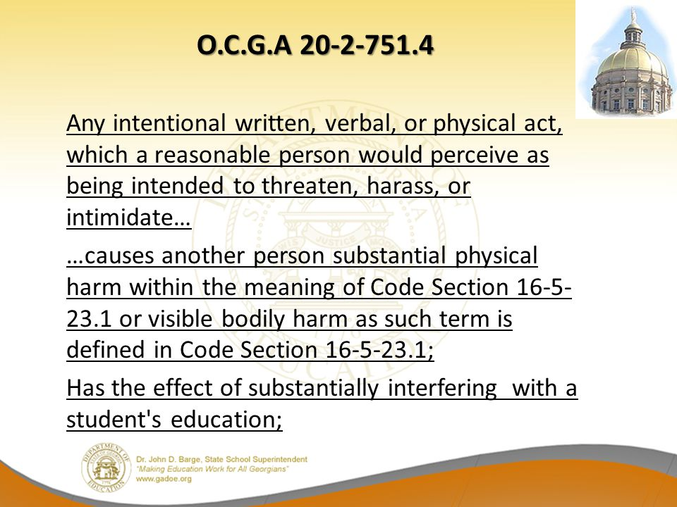 O.C.G.A 20-2-751.4 Any intentional written, verbal, or physical act, which a reasonable person would perceive as being intended to threaten, harass, or intimidate… …causes another person substantial physical harm within the meaning of Code Section 16-5-23.1 or visible bodily harm as such term is defined in Code Section 16-5-23.1; Has the effect of substantially interfering with a student s education;