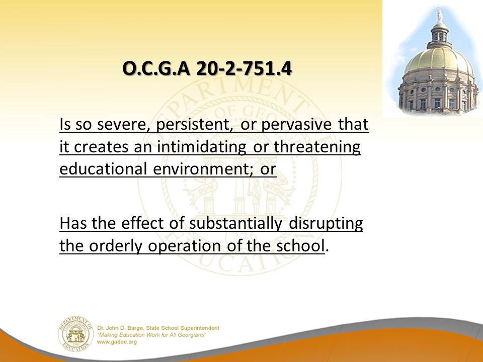 O.C.G.A 20-2-751.4 Is so severe, persistent, or pervasive that it creates an intimidating or threatening educational environment; or.