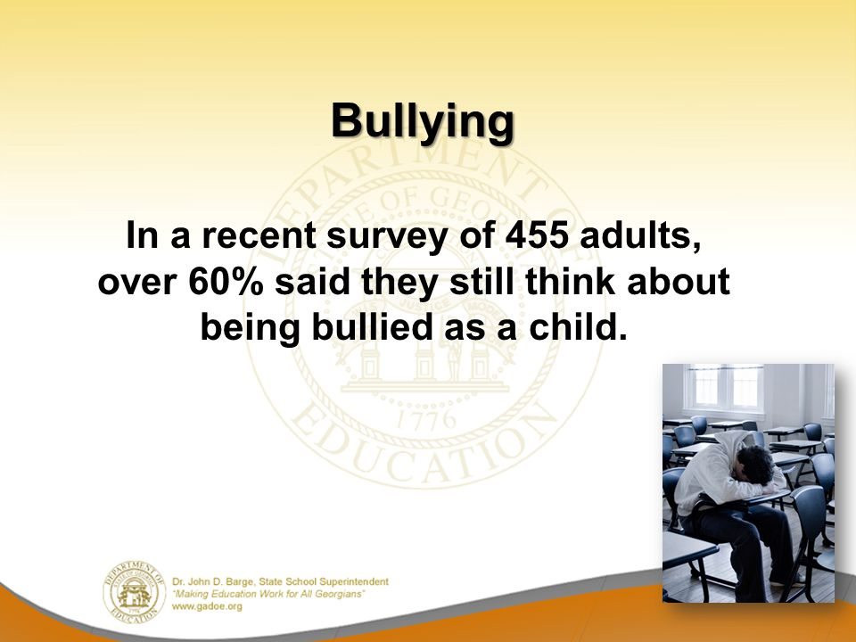 Bullying In a recent survey of 455 adults, over 60% said they still think about being bullied as a child.