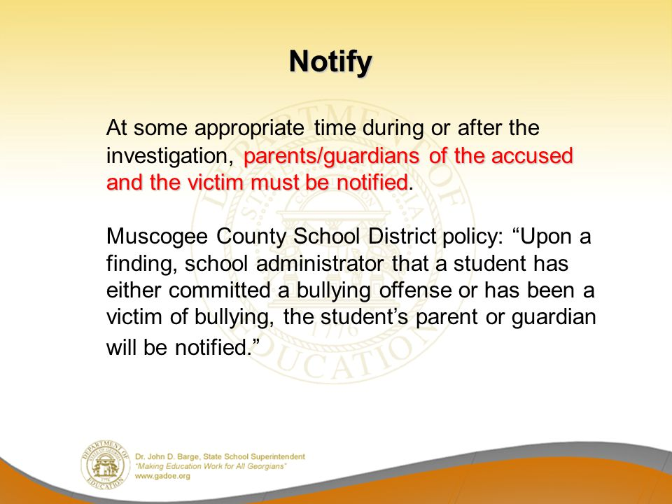 Notify At some appropriate time during or after the investigation, parents/guardians of the accused and the victim must be notified.
