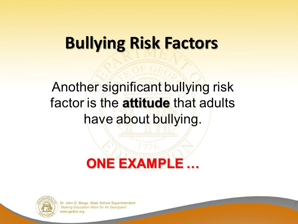 Bullying Risk Factors Another significant bullying risk factor is the attitude that adults have about bullying.
