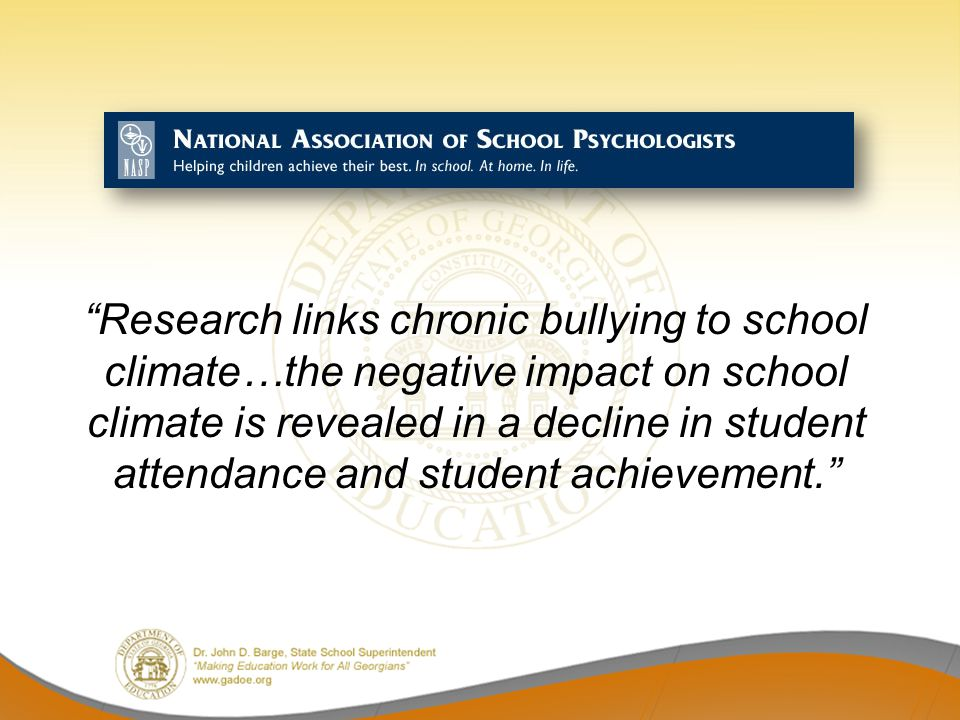 Research links chronic bullying to school climate…the negative impact on school climate is revealed in a decline in student attendance and student achievement.