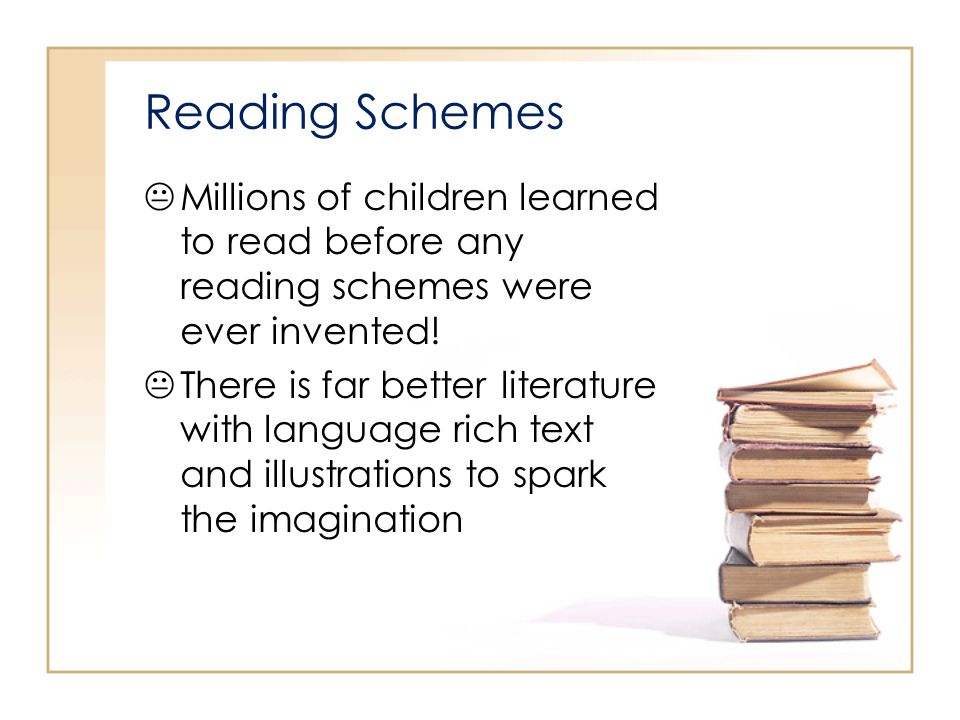 Reading Schemes Millions of children learned to read before any reading schemes were ever invented!