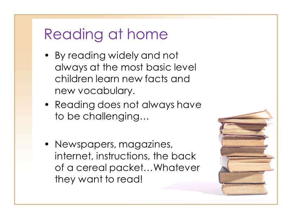 Reading at home By reading widely and not always at the most basic level children learn new facts and new vocabulary.