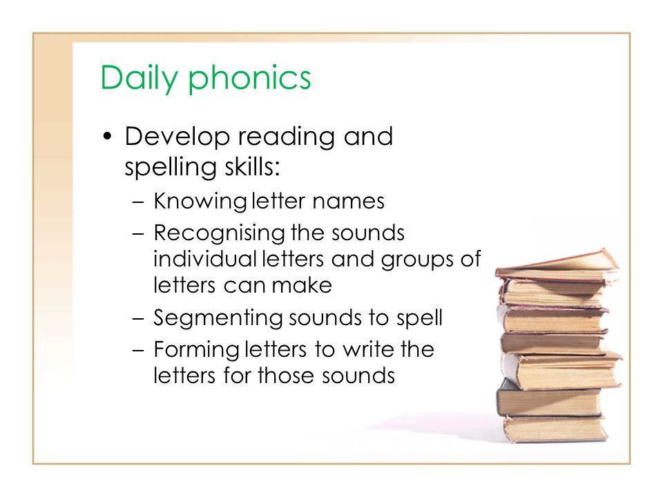 Daily phonics Develop reading and spelling skills: