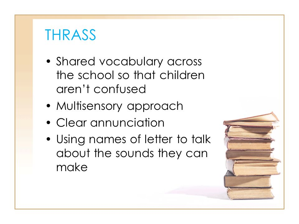 THRASS Shared vocabulary across the school so that children aren't confused. Multisensory approach.